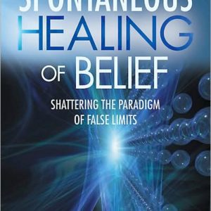 Spontaneous Healing of Belief: Shattering the Paradigm of False Limits Book